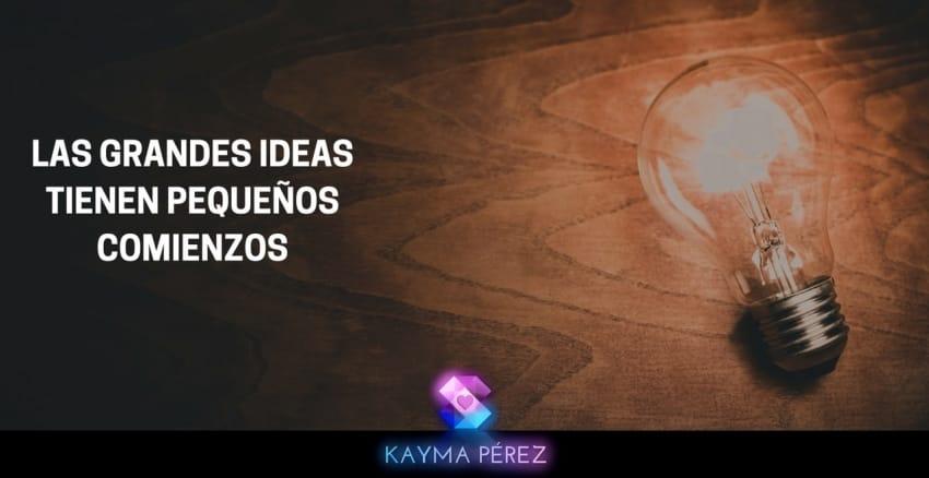 LAS GRANDES IDEAS TIENEN PEQUEÑOS COMIENZOS