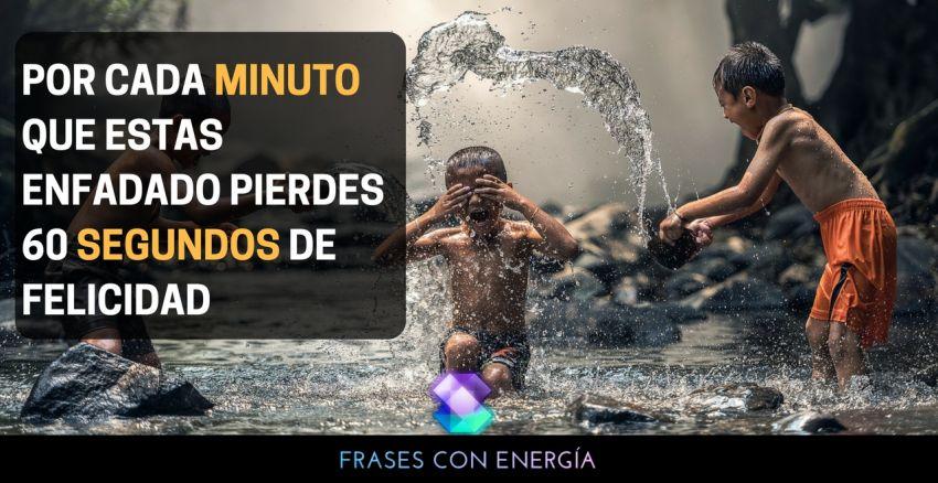 POR CADA MINUTO QUE ESTAS ENFADADO PIERDES 60 SEGUNDOS DE FELICIDAD