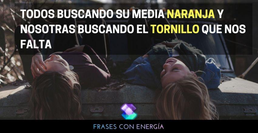 TODOS BUSCANDO SU MEDIA NARANJA Y NOSOTRAS BUSCANDO EL TORNILLO QUE NOS FALTA